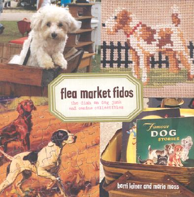 Flea Market Fidos: The Dish on Dog Junk and Canine Collectibles, Barri Leiner; Marie Moss