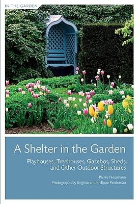 Image for A Shelter in the Garden: Playhouses, Treehouses, Gazebos, Sheds, and Other Outdoor Structures