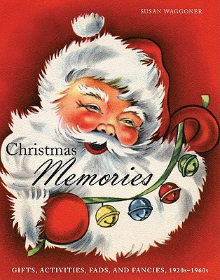 Christmas Memories: Gifts, Activities, Fads, and Fancies, 1920s-1960s, Susan Waggoner