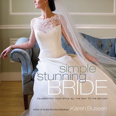 Simple Stunning Bride: Celebrating Your Style All the Way to the Big Day, Karen Bussen