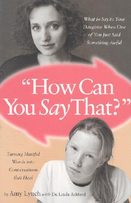 How Can You Say That: What to Say to Your Daughter When One of You Just Said Something Awful, Amy Lynch; Linda Ashford