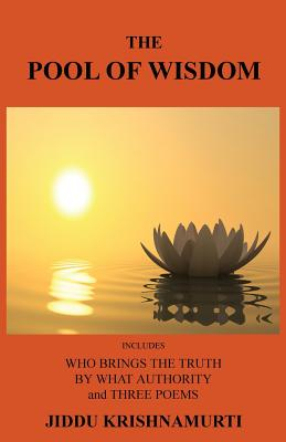 The Pool of Wisdom: Includes Who Brings the Truth, by What Authority and Three Poems, Krishnamurti, Jiddu