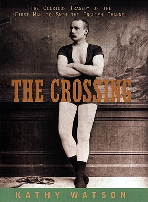 Image for The Crossing : The Glorious Tragedy of the First Man to Swim the English Channel