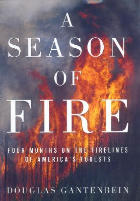 A Season of Fire: Four Months on the Firelines of America's Forests, Gantenbein, Douglas