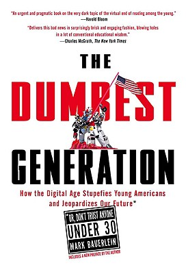 The Dumbest Generation: How the Digital Age Stupefies Young Americans and Jeopardizes Our Future(Or, Don't Trust Anyone Under 30), Bauerlein, Mark