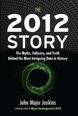 The 2012 Story: The Myths, Fallacies, and Truth Behind the Most Intriguing Date in History, Jenkins, John Major