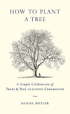How to Plant a Tree: A Simple Celebration of Trees and Tree-Planting Ceremonies, Butler, Daniel