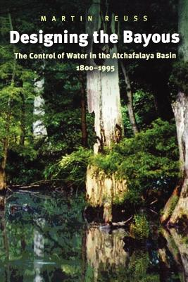 Image for Designing the Bayous: The Control of Water in the Atchafalaya Basin, 1800-1995 (Gulf Coast Books, sponsored by Texas A&M University-Corpus Christi)