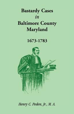 Bastardy Cases in Baltimore County, Maryland, 1673 - 1783, Henry C. Peden, Jr.