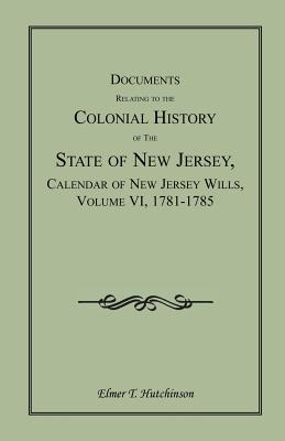 Image for Documents Relating to the Colonial History of the State of New Jersey, Calendar of New Jersey Wills, Volume VI: 1781-1785