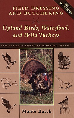 Field Dressing and Butchering Upland Birds, Waterfowl, and Wild Turkeys: Step-By-Step Instructions, from Field to Table, Burch, Monte