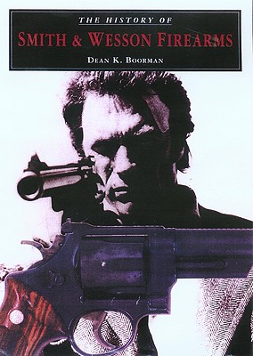 The History of Smith & Wesson Firearms, Boorman, Dean K.