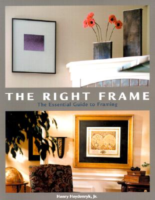 The Right Frame : The Essential Guide to Framing, Heydenryk, Henry, Jr.