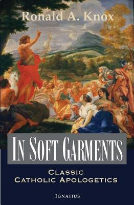 Image for In Soft Garments: Classic Catholic Apologetics