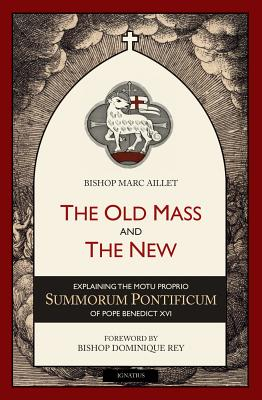 The Old Mass and the New: Explaining the Motu Proprio Summorum Pontificum of Pope Benedict XVI, Bishop Marc Aillet