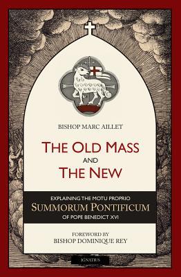 The Old Mass and the New: Explaining the Motu Proprio Summorum Pontificum of Pope Benedict XVI, Bishop Marc Aillet
