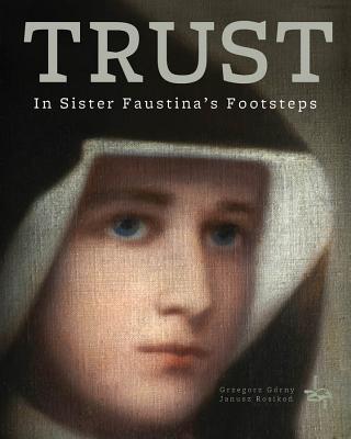 Trust: In Saint Faustina's Footsteps, Grzegorz Gorny, Janusz Rosikon (Photographer)