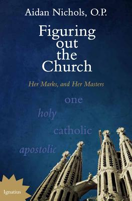 Figuring out the Church: Her Marks, and Her Masters, Aidan Nichols