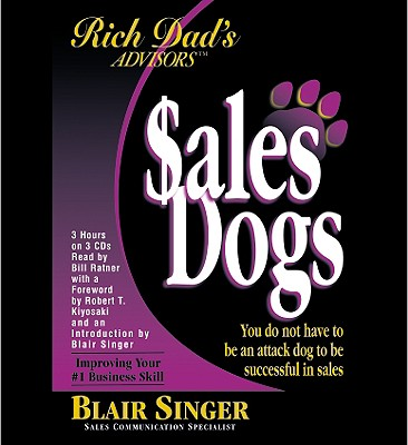 Rich Dad's Advisors: SalesDogs®: You Do Not Have to Be an Attack Dog to Be Successful in Sales, Singer, Blair; Kiyosaki, Robert T.