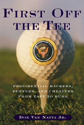 Image for First Off the Tee: Presidential Hackers, Duffers, and Cheaters from Taft to Bush
