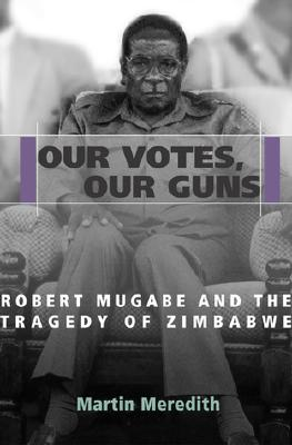 Image for Our Votes, Our Guns: Robert Mugabe and the Tragedy of Zimbabwe