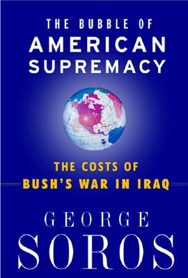 The Bubble Of American Supremacy: The Costs Of Bush's War In Iraq, Soros, George
