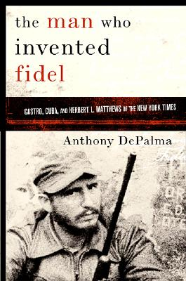 Image for The Man Who Invented Fidel: Castro, Cuba, and Herbert L. Matthews of The New York Times