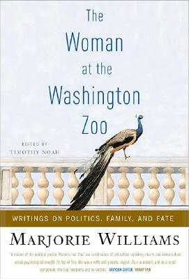 Woman at the Washington Zoo : Writings on Politics, Family, And Fate, MARJORIE WILLIAMS, TIMOTHY NOAH