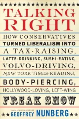Image for Talking Right: How Conservatives Turned Liberalism into a Tax-Raising, Latte-Drinking, Sushi-Eating, Volvo-Driving, New York Times-Reading, Body-Piercing, Hollywood-Loving, Left-Wing Freak Show