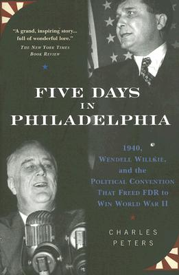 Image for Five Days In Philadelphia: 1940, Wendell Willkie, Fdr, And The Political Convention That Freed Fdr To Win World War Ii