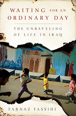 "Waiting for an Ordinary Day: The Unraveling of Life in Iraq, ""Fassihi, Farnaz"""