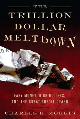 The Trillion Dollar Meltdown: Easy Money, High Rollers, and the Great Credit Crash, Morris, Charles R.