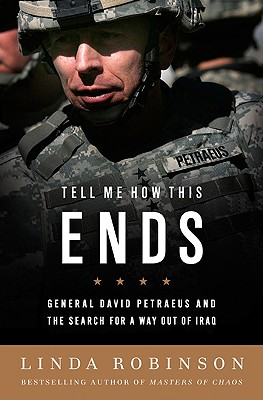 Tell Me How This Ends: General David Petraeus and the Search for a Way Out of Iraq, Robinson, Linda