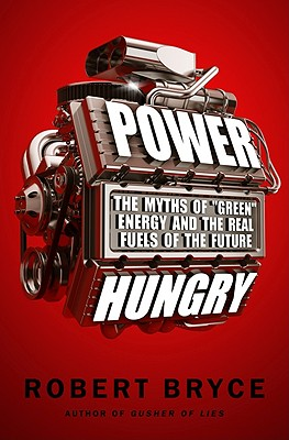 Power Hungry: The Myths of 'Green' Energy and the Real Fuels of the Future, Robert Bryce