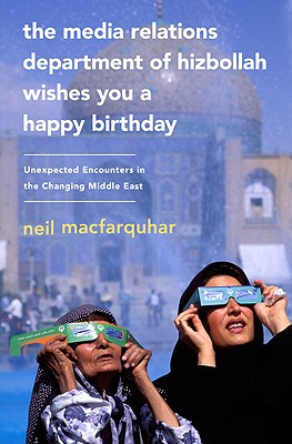 The Media Relations Department of Hizbollah Wishes You a Happy Birthday: Unexpected Encounters in the Changing Middle East, Neil MacFarquhar