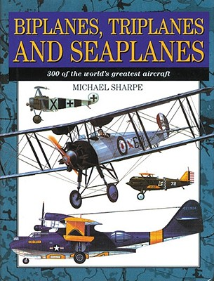 Image for Biplanes, Triplanes and Seaplanes: 300 of the World's Greatest Aircraft