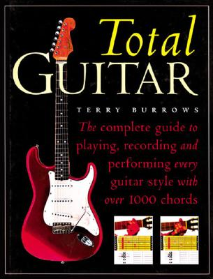 The Total Guitar: The Complete Guide to Playing, Recording and Performing Every Guitar Style with Over 1000 Chords, Burrows, Terry