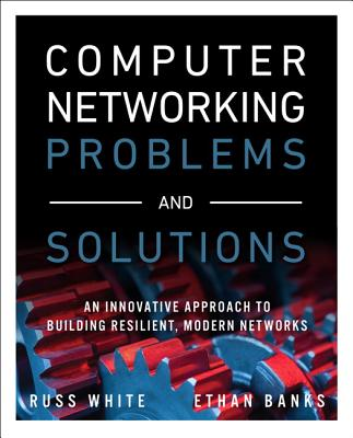 Computer Networking Problems and Solutions: An innovative approach to building resilient, modern networks, White, Russ; Banks, Ethan
