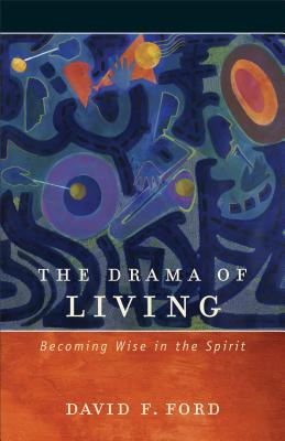 Drama of Living, The: Becoming Wise in the Spirit, David F. Ford