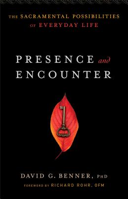 Presence and Encounter: The Sacramental Possibilities of Everyday Life, David G. PhD Benner