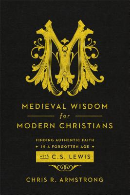 Image for Medieval Wisdom for Modern Christians: Finding Authentic Faith in a Forgotten Age with C. S. Lewis