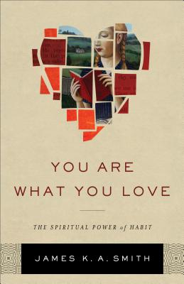 You Are What You Love: The Spiritual Power of Habit, James K. A. Smith