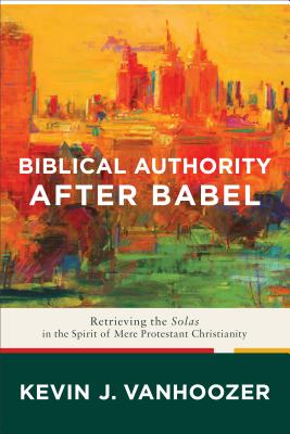 Image for Biblical Authority after Babel: Retrieving the Solas in the Spirit of Mere Protestant Christianity