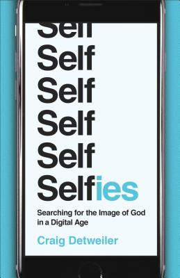 Selfies: Searching for the Image of God in a Digital Age, Craig Detweiler