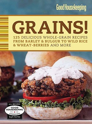 Good Housekeeping Grains!: 125 Delicious Whole-Grain Recipes from Barley & Bulgur to Wild Rice & More (Favorite Good Housekeeping Recipes)