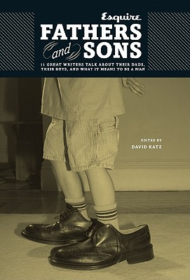 Image for Fathers and Sons: 11 Great Writers Talk about Their Dads, Their Boys, and What It Means to Be a Man (Esquire Books (Hearst))