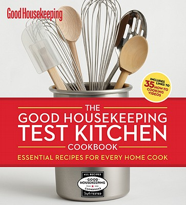 The Good Housekeeping Test Kitchen Cookbook: Essential Recipes for Every Home Cook, The Editors of Good Housekeeping