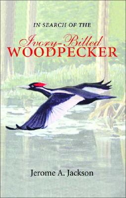 In Search of the Ivory-Billed Woodpecker, Jackson Ja; Jackson, Jerome A.