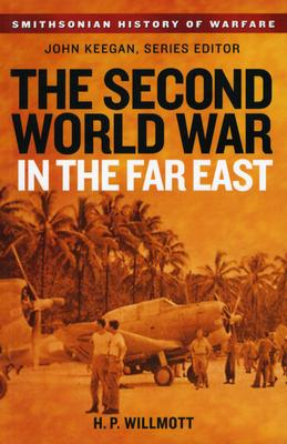The Second World War in the Far East (Smithsonian History of Warfare), H. P. Willmott