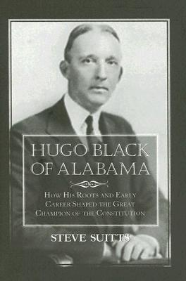 Image for Hugo Black of Alabama: How His Roots and Early Career Shaped the Great Champion of the Constitution